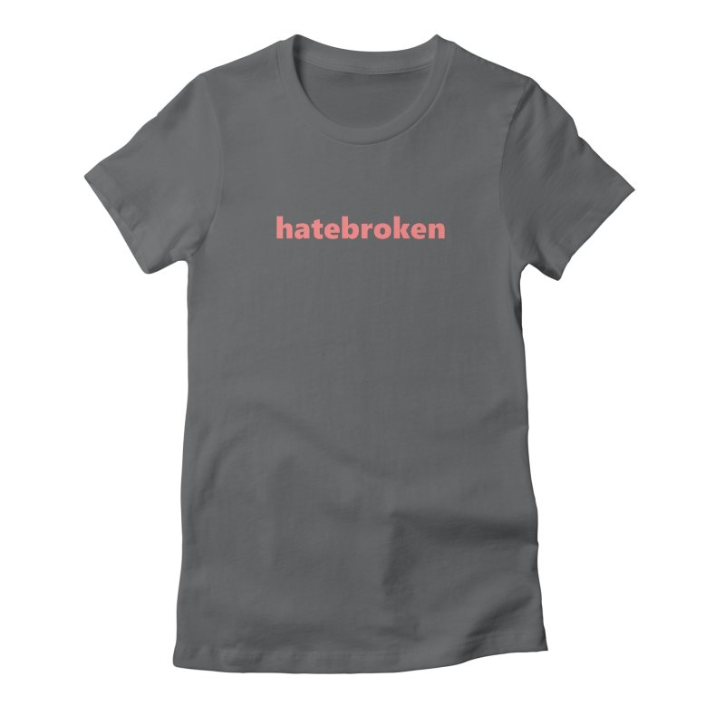 hatebroken  |  text  |  light Women's Fitted T-Shirt by Extreme Toast's Artist Shop