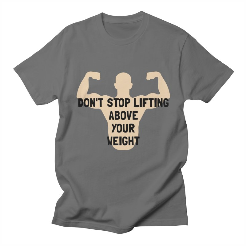 Don't Stop Lifting Above Your Weight Men's T-Shirt by ezCREATtire - Bulk up on Good Gear
