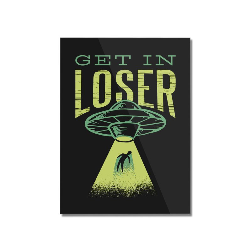 Get In Loser UFO Abduction Home Mounted Acrylic Print by Far Out Sky - A Popular Ventures Company
