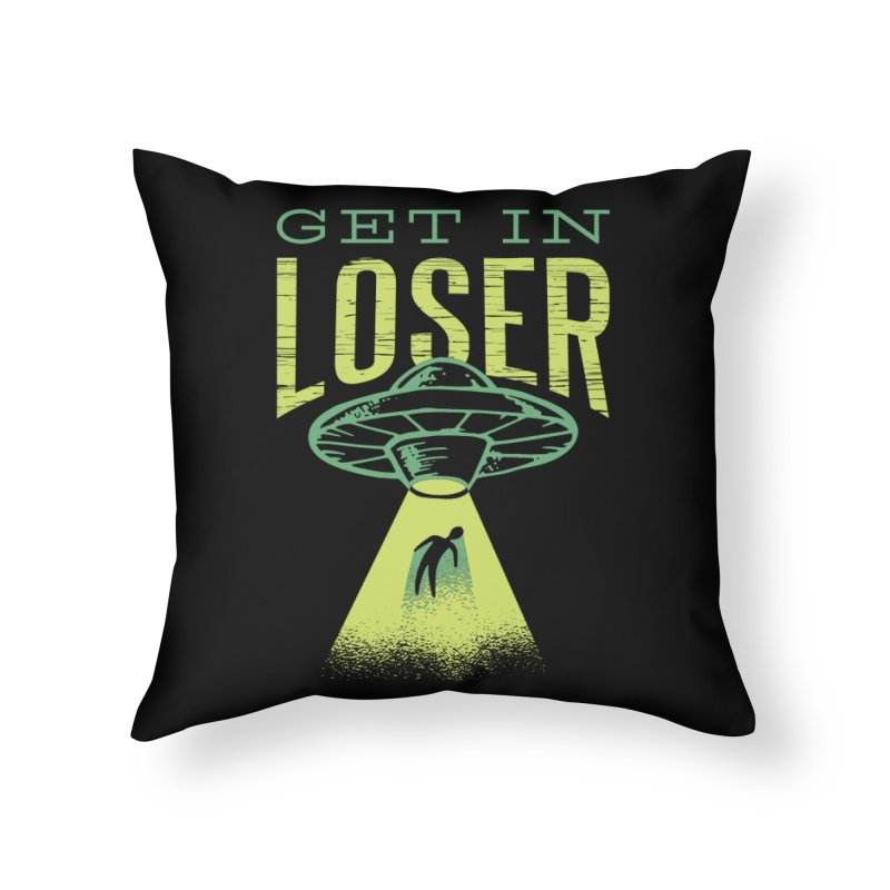 Get In Loser UFO Abduction Home Throw Pillow by Far Out Sky - A Popular Ventures Company