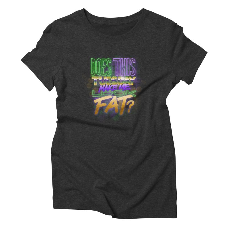 Does This Tuesday Make Me Look Fat? Women's Triblend T-Shirt by Fees Tees