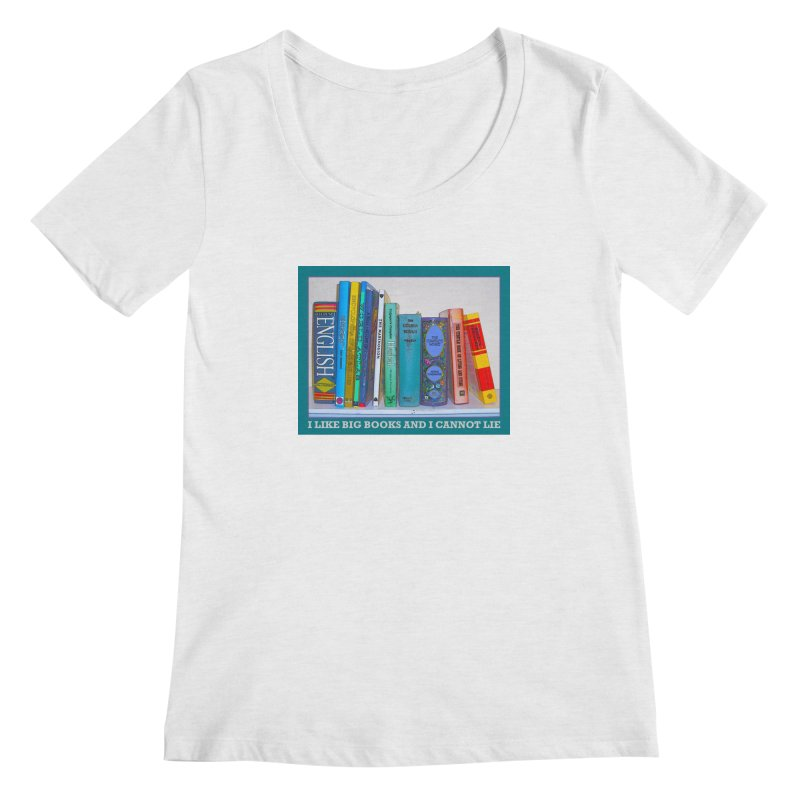 I LIKE BIG BOOKS... Women's Regular Scoop Neck by Felix Culpa Designs