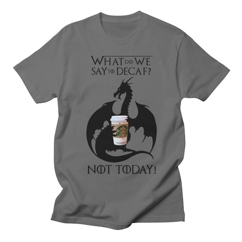 What Do We Say to Decaf? NOT TODAY! Men's T-Shirt by Ferine Fire