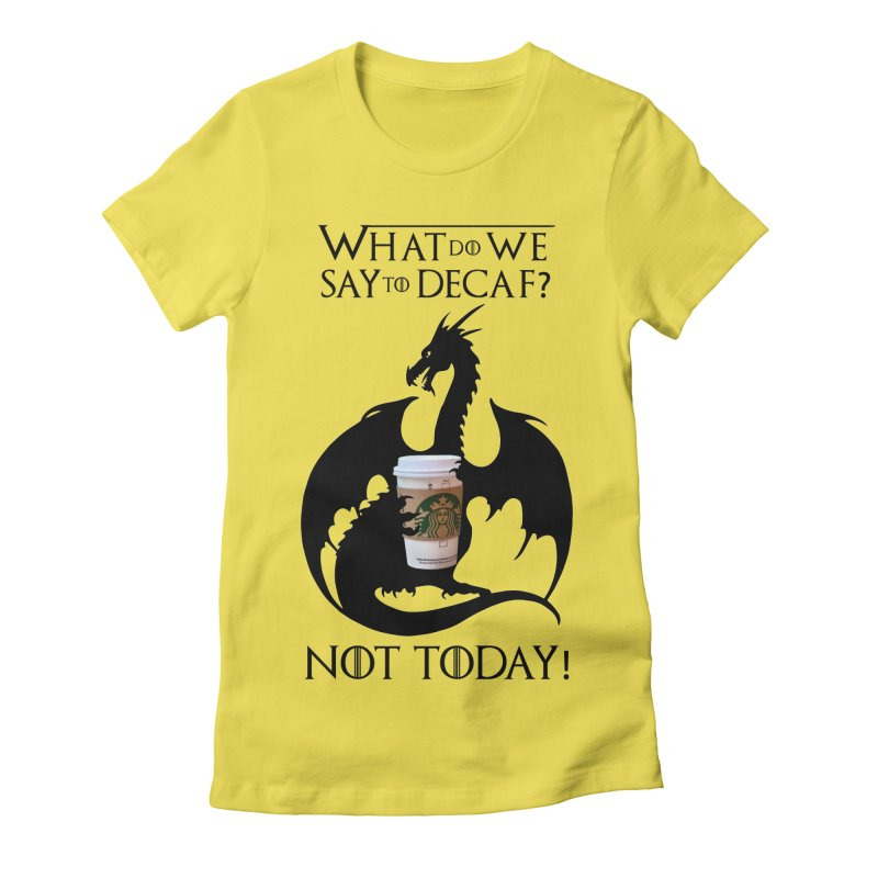What Do We Say to Decaf? NOT TODAY! Women's T-Shirt by Ferine Fire