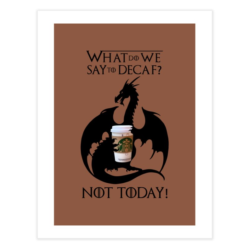 What Do We Say to Decaf? NOT TODAY! Home Fine Art Print by Ferine Fire