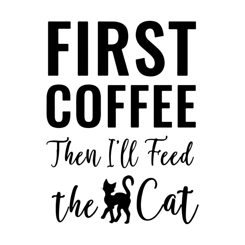 First Coffee, Then I'll Feed the Cat by Ferine Fire