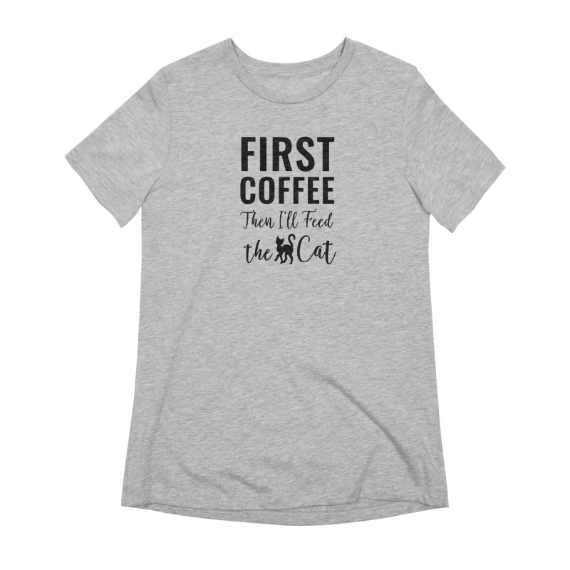 First Coffee, Then I'll Feed the Cat Women's Extra Soft T-Shirt by Ferine Fire
