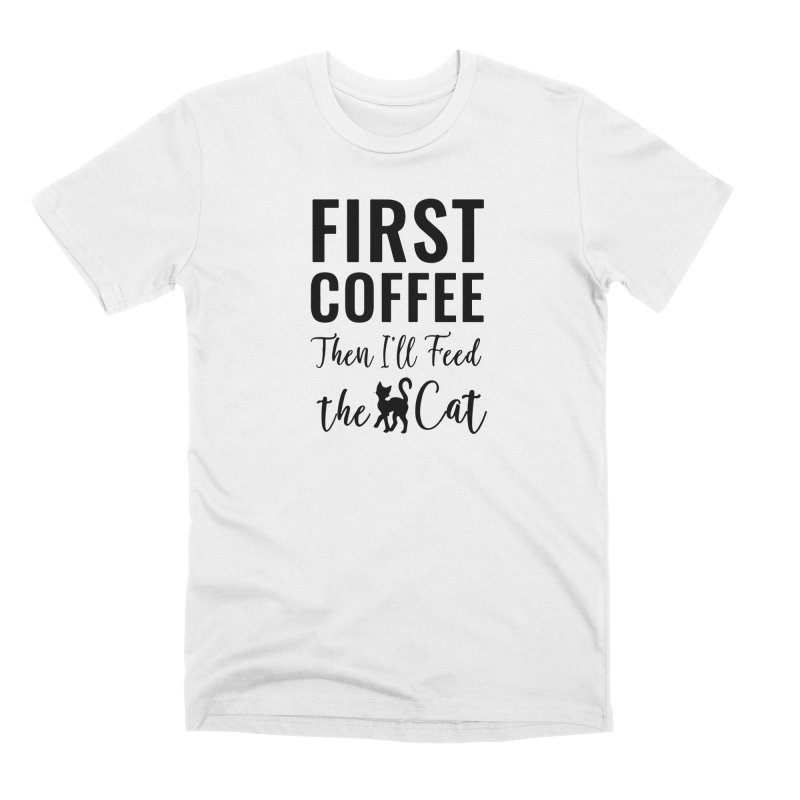 First Coffee, Then I'll Feed the Cat Men's Premium T-Shirt by Ferine Fire
