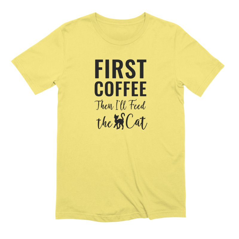 First Coffee, Then I'll Feed the Cat Men's Extra Soft T-Shirt by Ferine Fire
