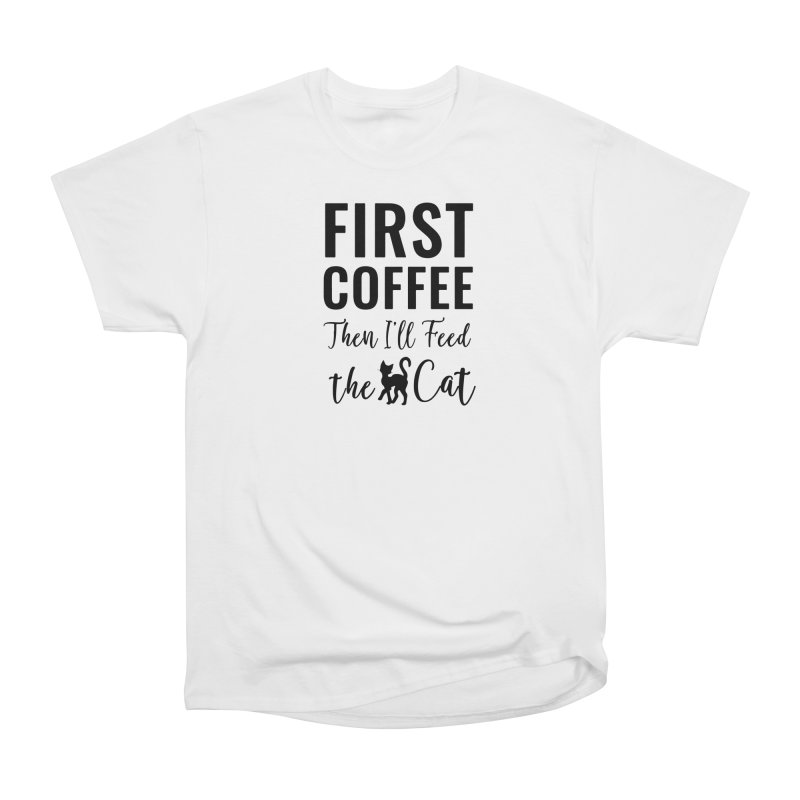 First Coffee, Then I'll Feed the Cat Women's Heavyweight Unisex T-Shirt by Ferine Fire