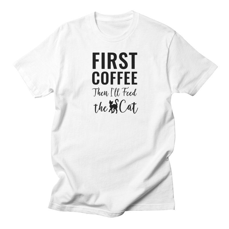 First Coffee, Then I'll Feed the Cat Women's Regular Unisex T-Shirt by Ferine Fire
