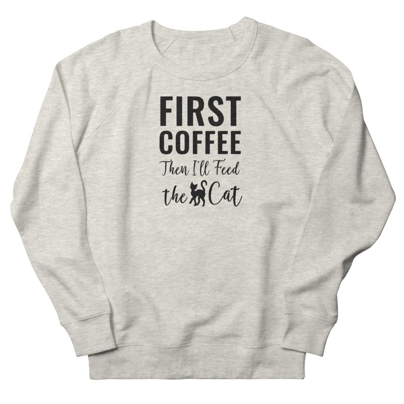 First Coffee, Then I'll Feed the Cat Men's French Terry Sweatshirt by Ferine Fire