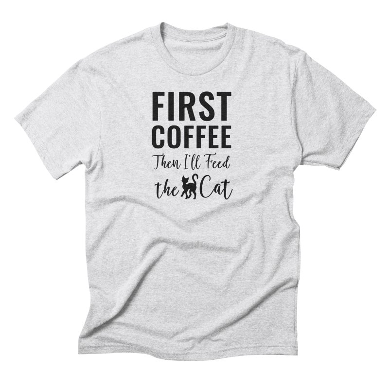 First Coffee, Then I'll Feed the Cat Men's Triblend T-Shirt by Ferine Fire