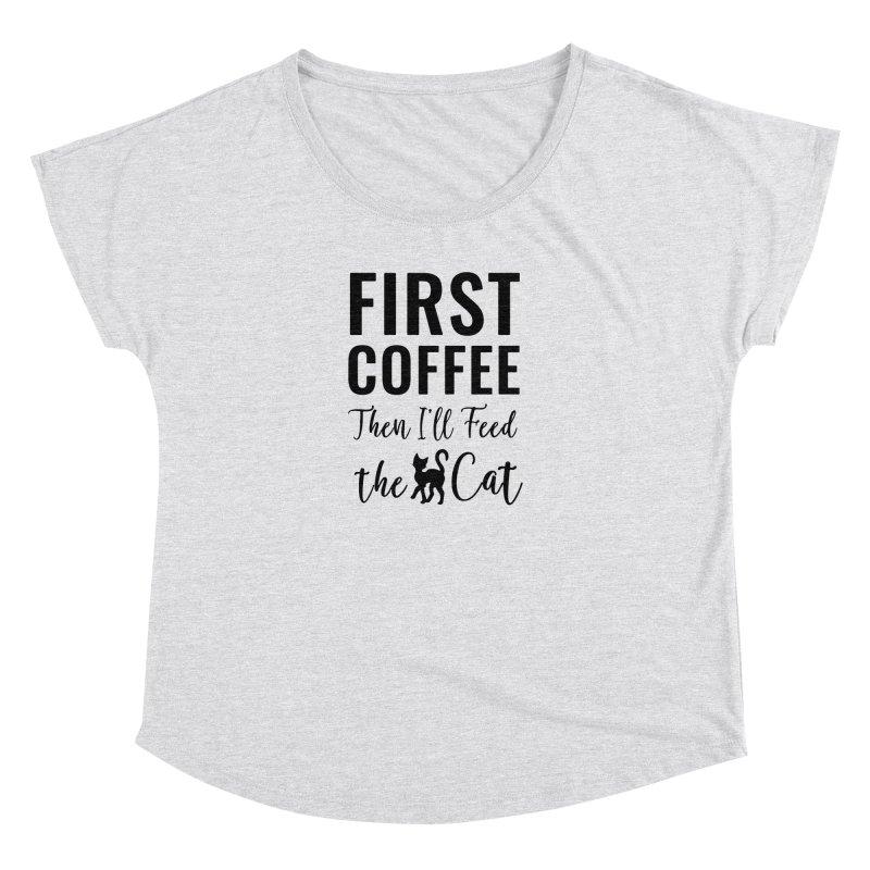 First Coffee, Then I'll Feed the Cat Women's Dolman Scoop Neck by Ferine Fire