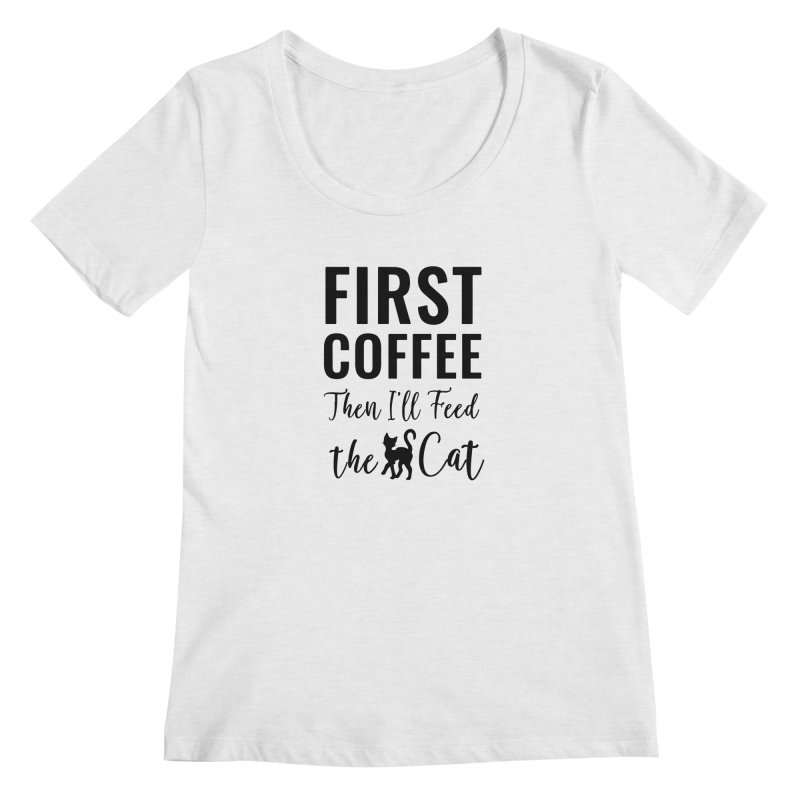 First Coffee, Then I'll Feed the Cat Women's Regular Scoop Neck by Ferine Fire