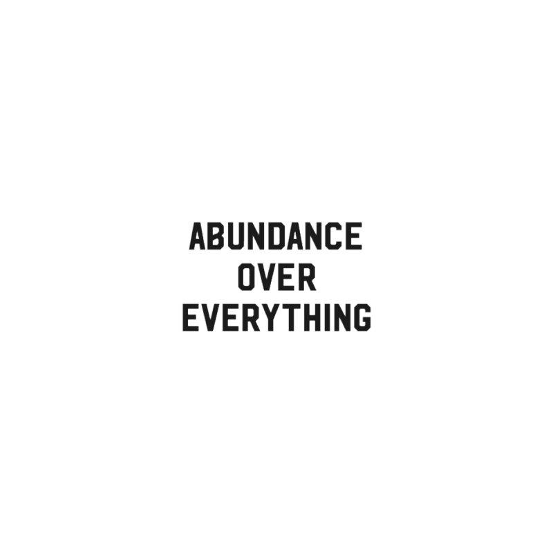 Abundance over Everything by KWĒN SHIT