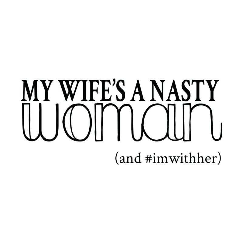 My Wife's a Nasty Woman Men's T-Shirt by film threads and more
