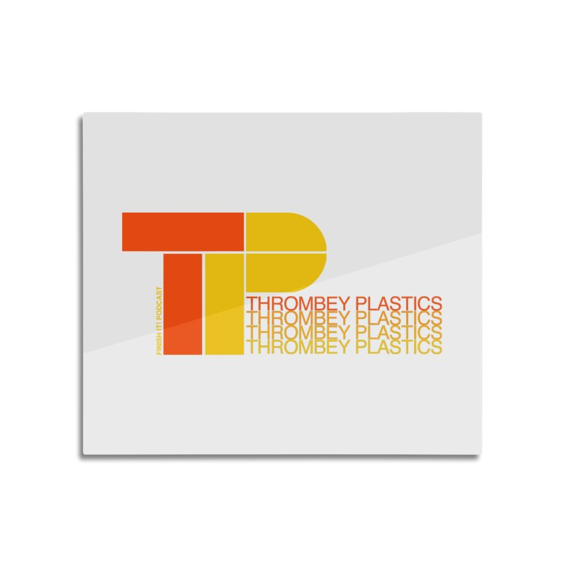 Thrombey Plastics Home Mounted Aluminum Print by Finish It! Podcast Merchzone