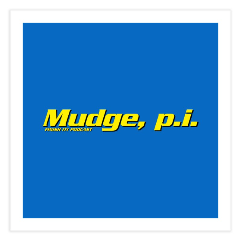 Mudge, P.I. Home Fine Art Print by Finish It! Podcast Merchzone