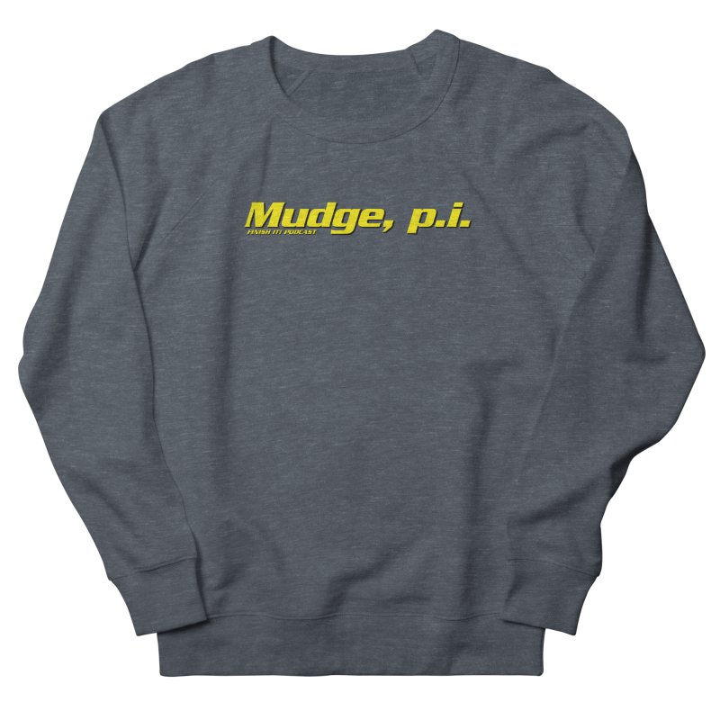 Mudge, P.I. Women's French Terry Sweatshirt by Finish It! Podcast Merchzone
