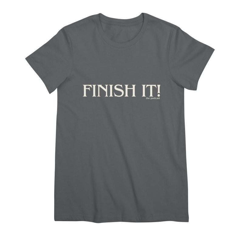 Finish It! Podcast Logo Women's Premium T-Shirt by Finish It! Podcast Merchzone