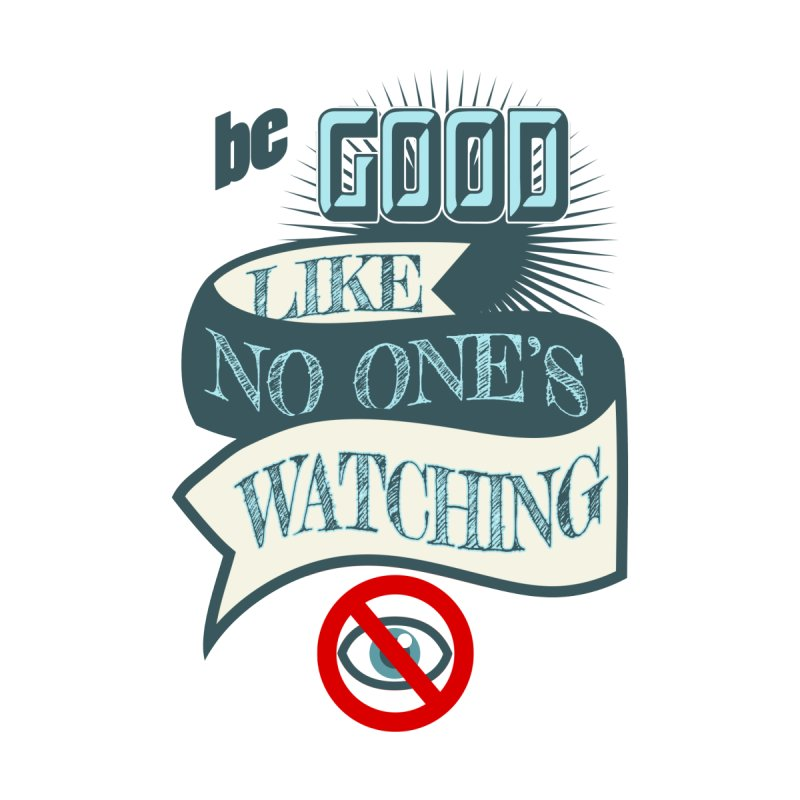Be Good Like Nobody's Watching None  by fireawaymarmotproductions's Artist Shop