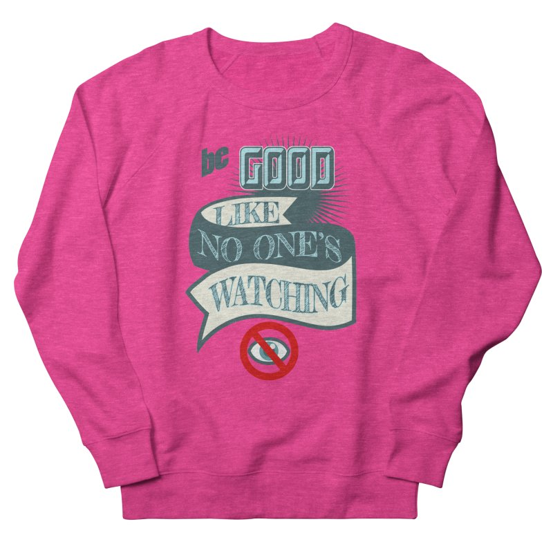 Be Good Like Nobody's Watching Women's Sweatshirt by fireawaymarmotproductions's Artist Shop