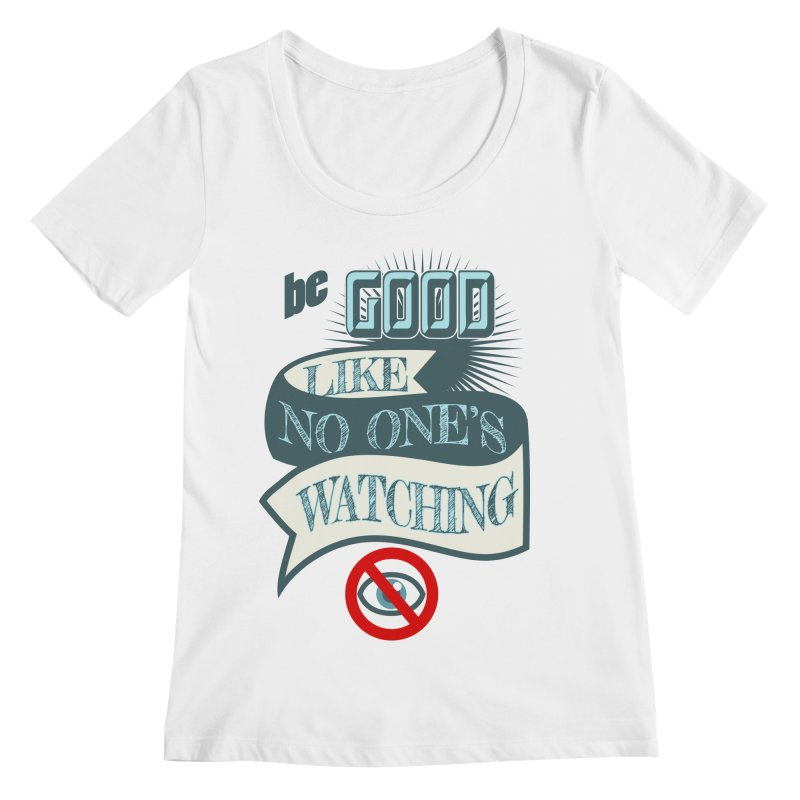 Be Good Like Nobody's Watching Women's Scoopneck by fireawaymarmotproductions's Artist Shop