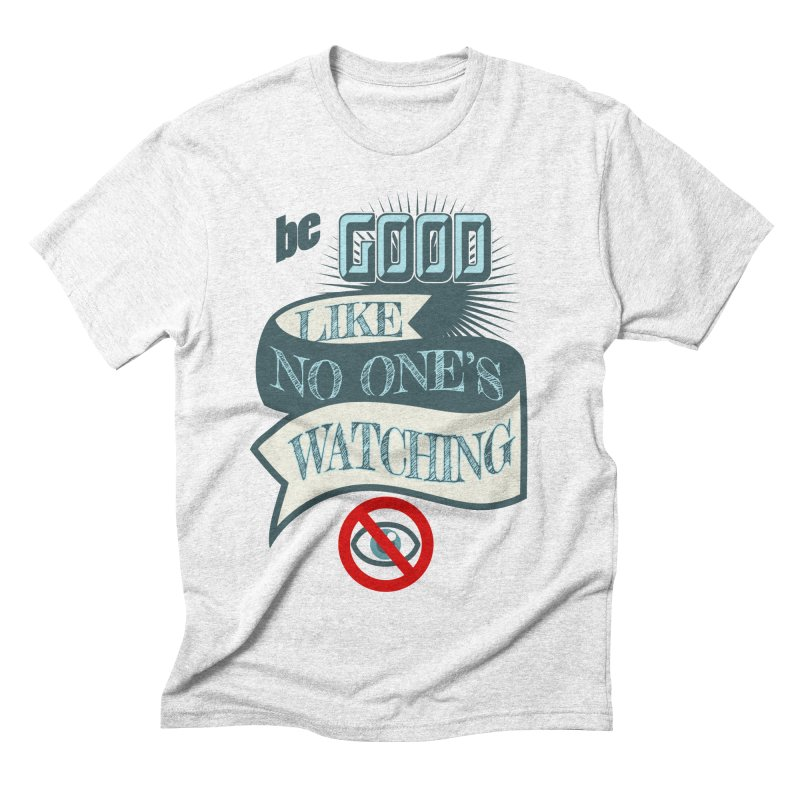 Be Good Like Nobody's Watching Men's Triblend T-shirt by fireawaymarmotproductions's Artist Shop