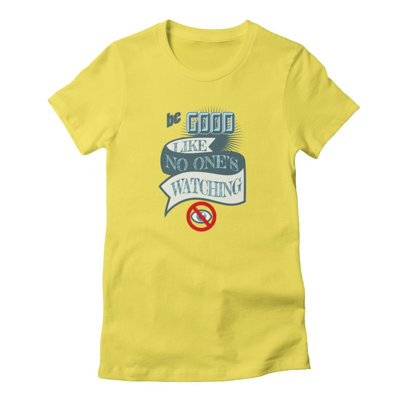 Be Good Like Nobody's Watching Women's T-Shirt by fireawaymarmotproductions's Artist Shop