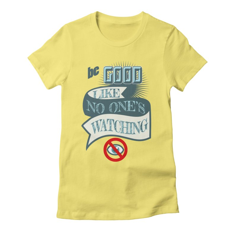 Be Good Like Nobody's Watching Women's Fitted T-Shirt by fireawaymarmotproductions's Artist Shop