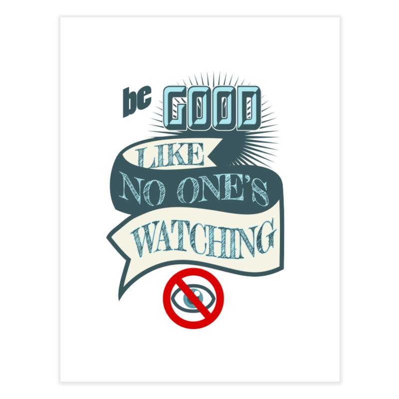 Be Good Like Nobody's Watching Home Fine Art Print by fireawaymarmotproductions's Artist Shop