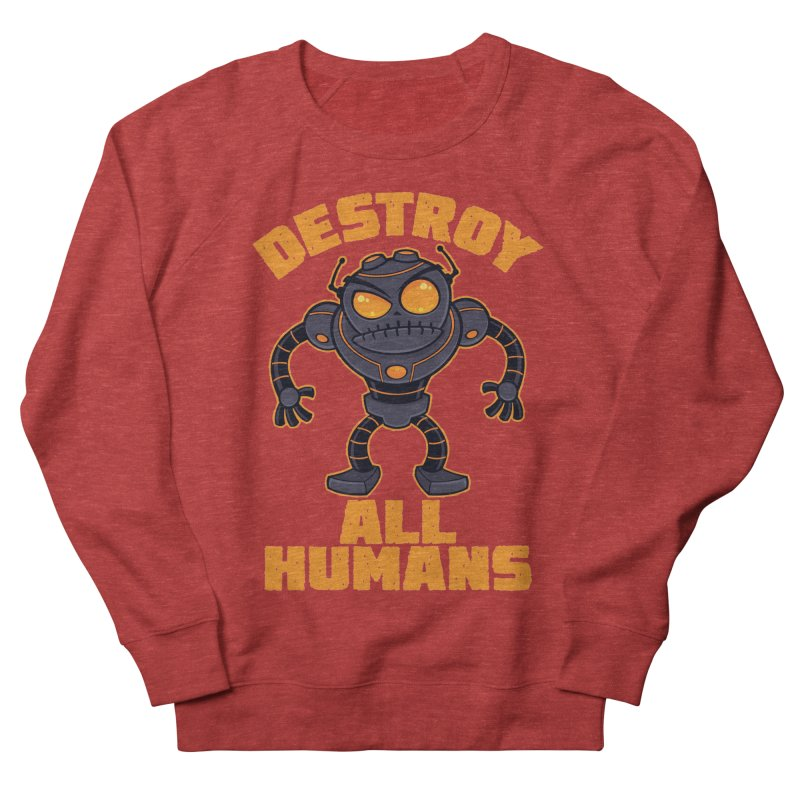 Destroy All Humans Angry Robot Women's French Terry Sweatshirt by Fizzgig's Artist Shop