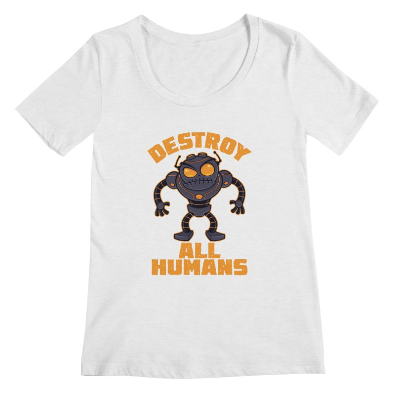 Destroy All Humans Angry Robot Women's Regular Scoop Neck by Fizzgig's Artist Shop