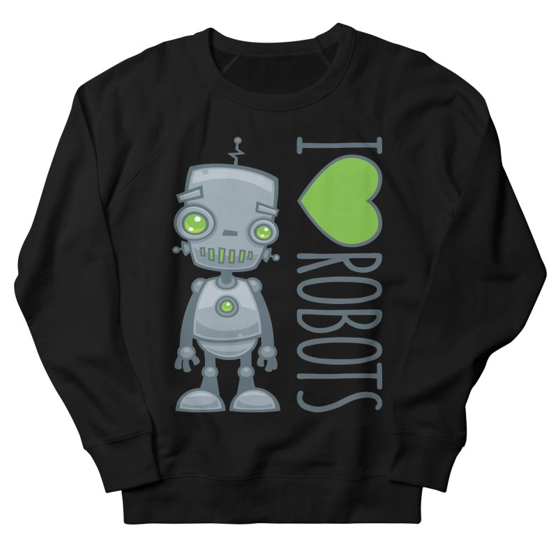 I Love Robots Women's French Terry Sweatshirt by Fizzgig's Artist Shop