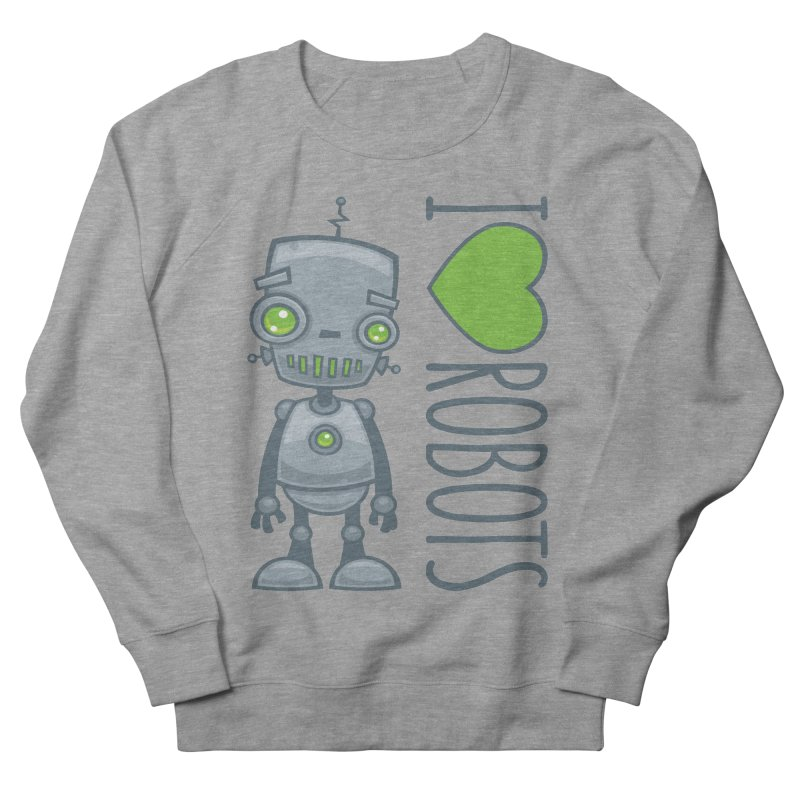 I Love Robots Men's French Terry Sweatshirt by Fizzgig's Artist Shop