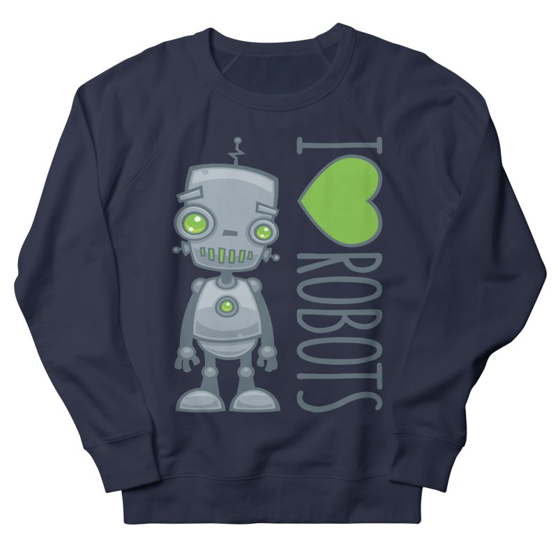 I Love Robots Men's French Terry Sweatshirt by Fizzgig's Artist Shop