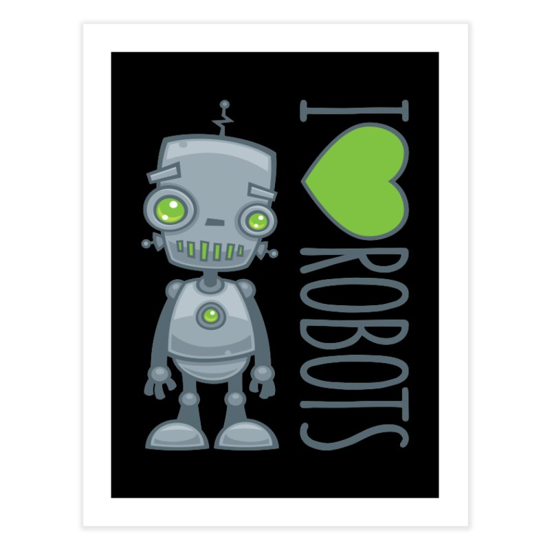 I Love Robots Home Fine Art Print by Fizzgig's Artist Shop