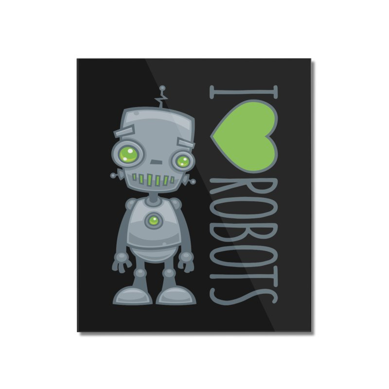 I Love Robots Home Mounted Acrylic Print by Fizzgig's Artist Shop
