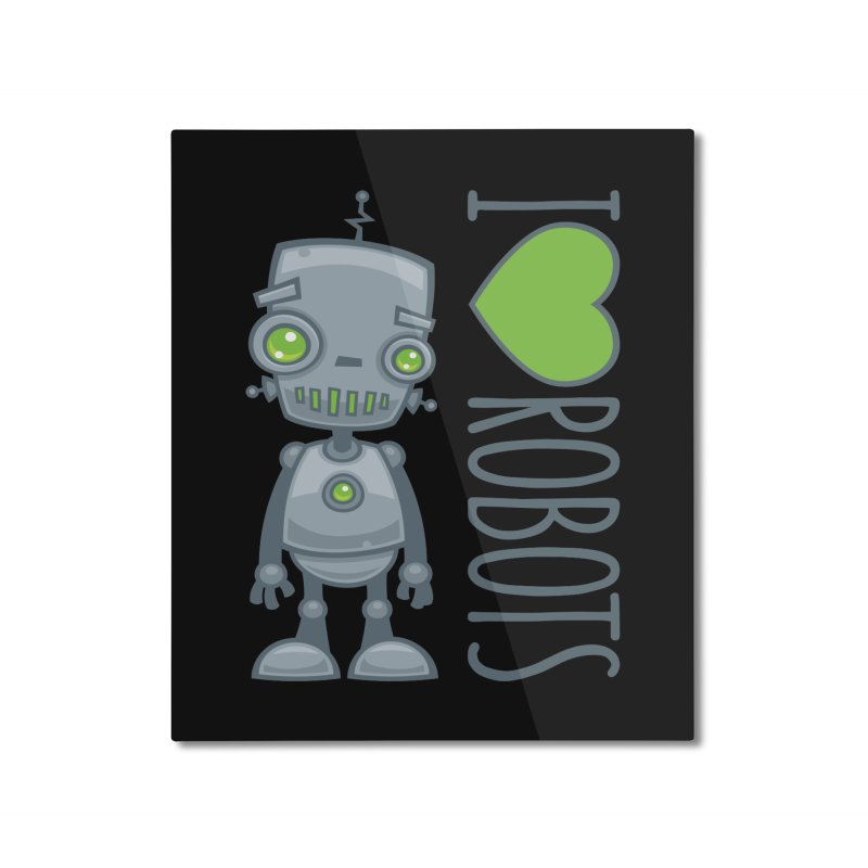 I Love Robots Home Mounted Aluminum Print by Fizzgig's Artist Shop