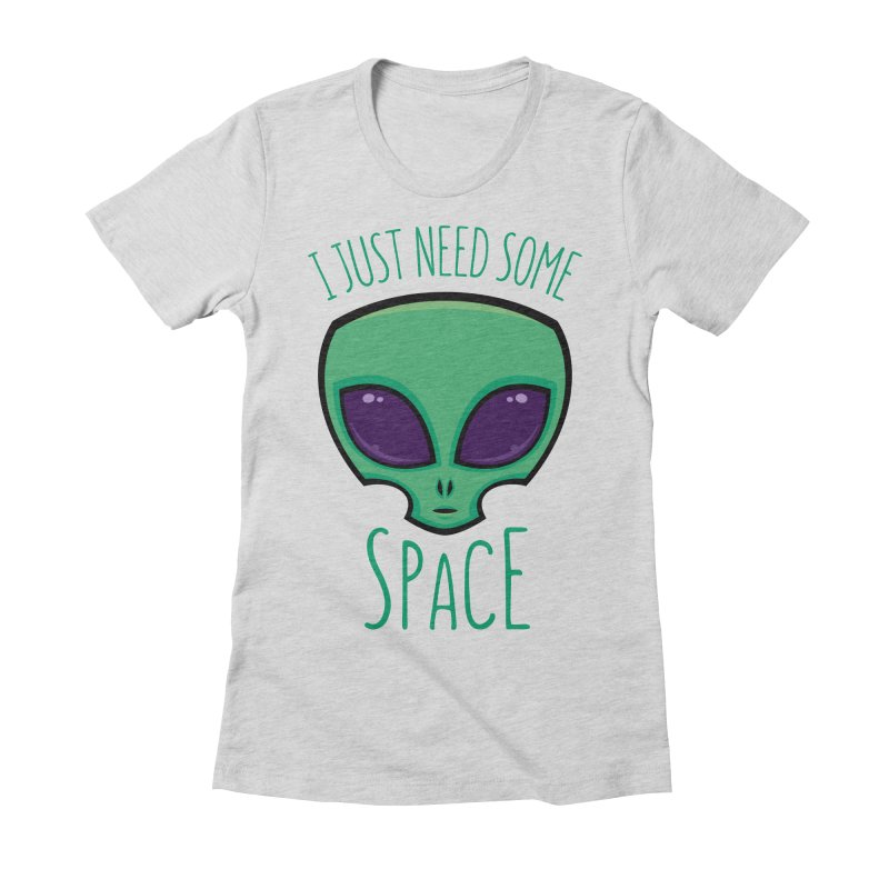 I Just Need Some Space Alien Women's Fitted T-Shirt by Fizzgig's Artist Shop