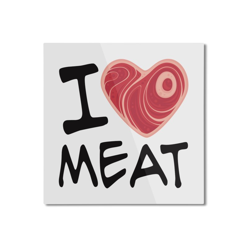 I Love Meat Home Mounted Aluminum Print by Fizzgig's Artist Shop