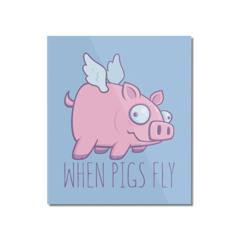 When Pigs Fly with Text Home Mounted Acrylic Print by Fizzgig's Artist Shop