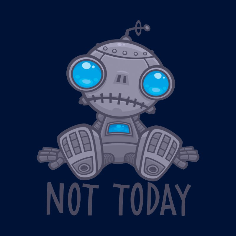 Not Today Sad Robot   by Fizzgig's Artist Shop