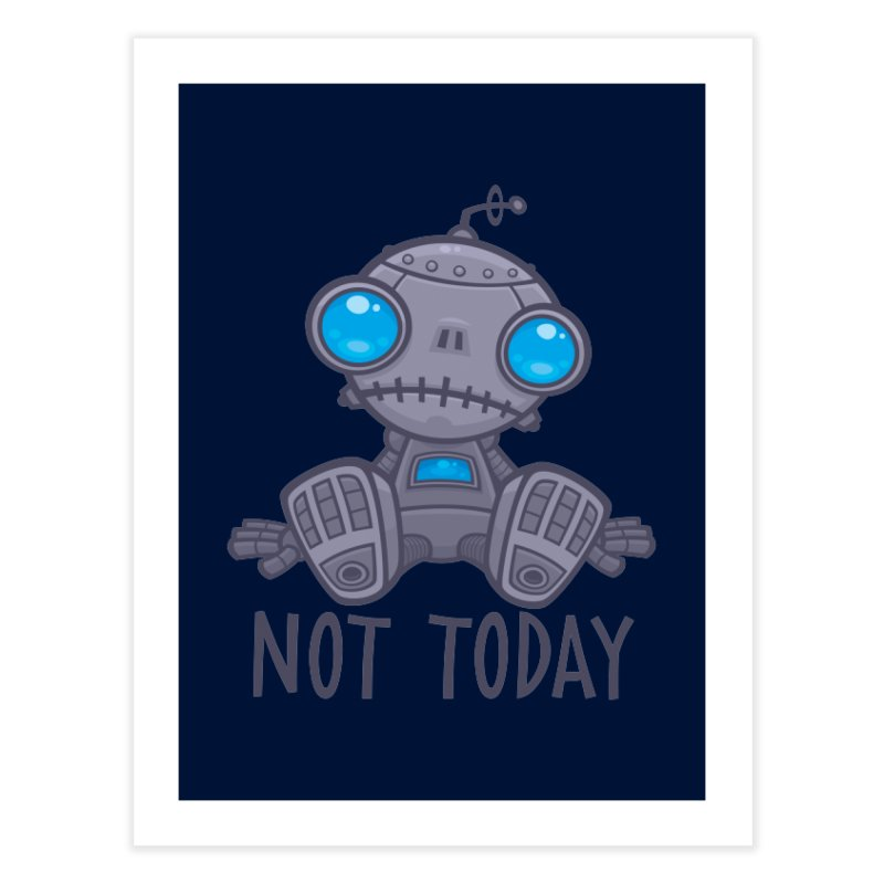 Not Today Sad Robot Home Fine Art Print by Fizzgig's Artist Shop