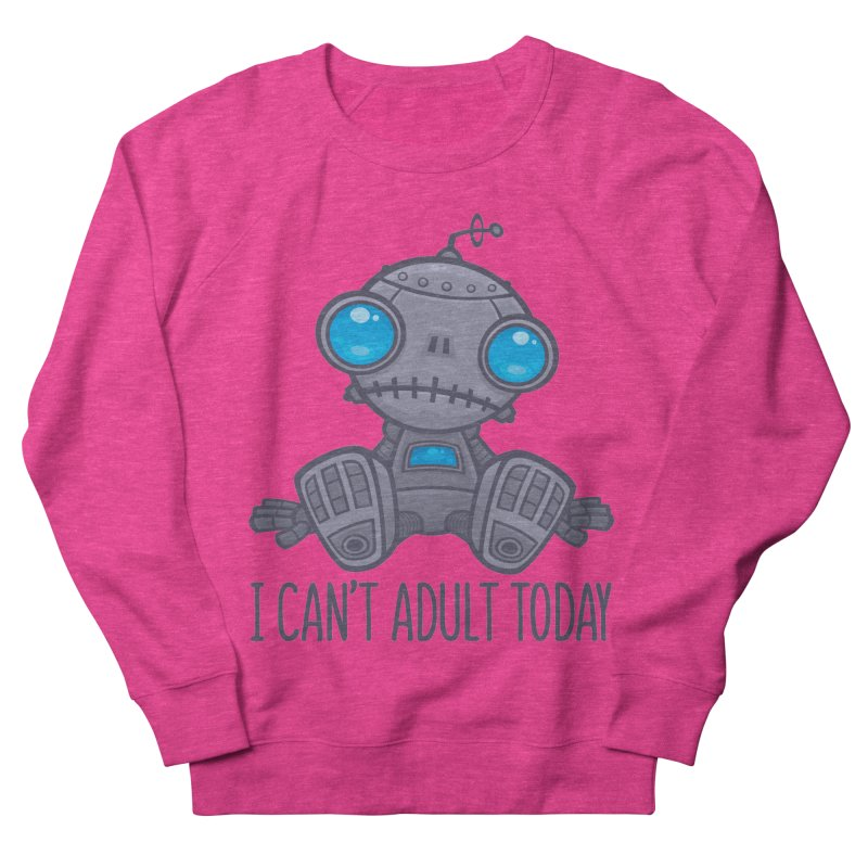 I Can't Adult Today Sad Robot Women's French Terry Sweatshirt by Fizzgig's Artist Shop