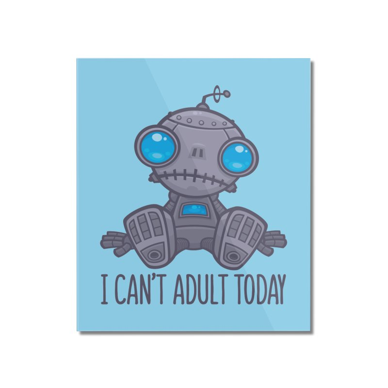 I Can't Adult Today Sad Robot Home Mounted Acrylic Print by Fizzgig's Artist Shop