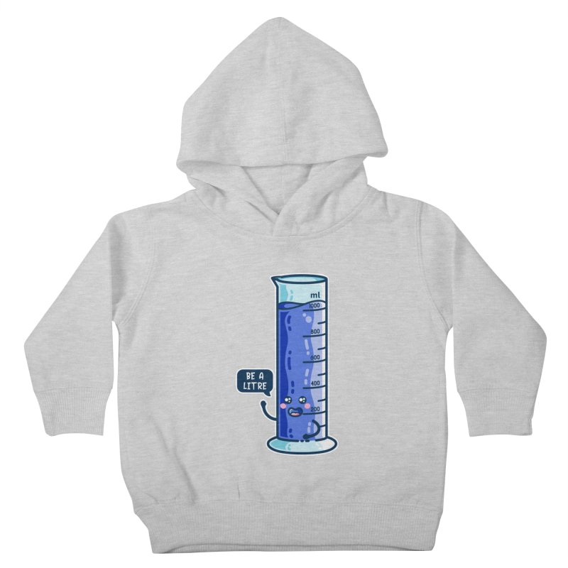 Be A Litre Graduated Cylinder Kids Toddler Pullover Hoody by Flaming Imp's Artist Shop