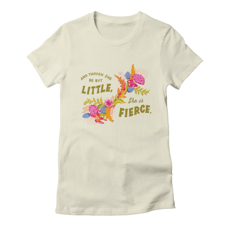 Though She be but Little She is Fierce in Women's Fitted T-Shirt Natural by Flowers For Dreams Artist Shop