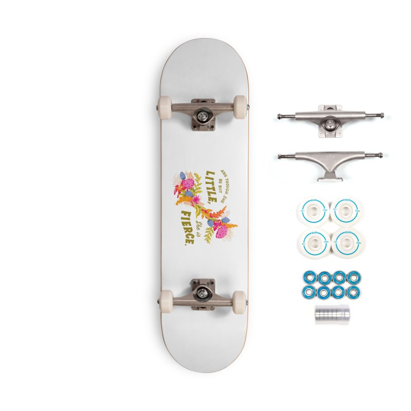 Though She be but Little She is Fierce Accessories Skateboard by Flowers For Dreams Artist Shop